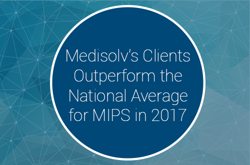 Medisolv's Clients Outperform the National Average for MIPS in 2017