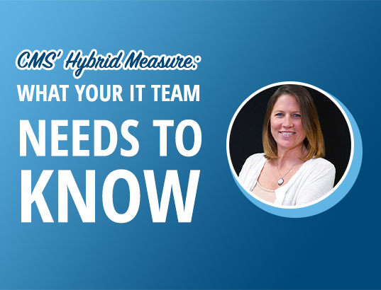 CMS' Hybrid Measure: What Your IT Team Needs to Know